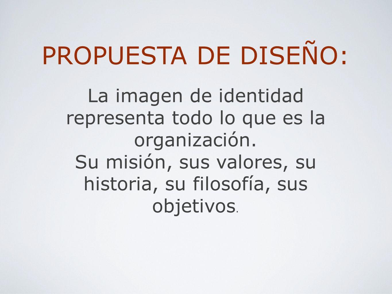 PROPUESTA DE DISEÑO: La imagen de identidad representa todo lo que es la organización. Su misión, sus valores, su historia, su filosofía, sus objetivo