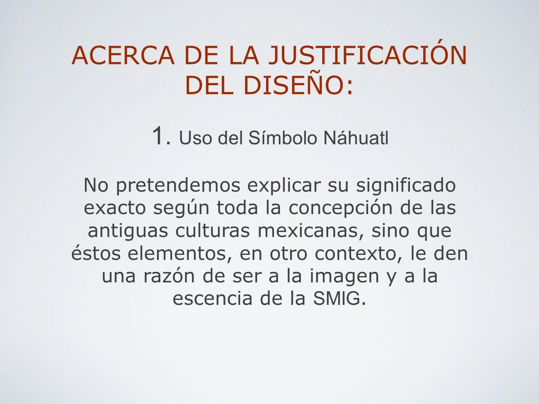 ACERCA DE LA JUSTIFICACIÓN DEL DISEÑO: 1. Uso del Símbolo Náhuatl No pretendemos explicar su significado exacto según toda la concepción de las antigu