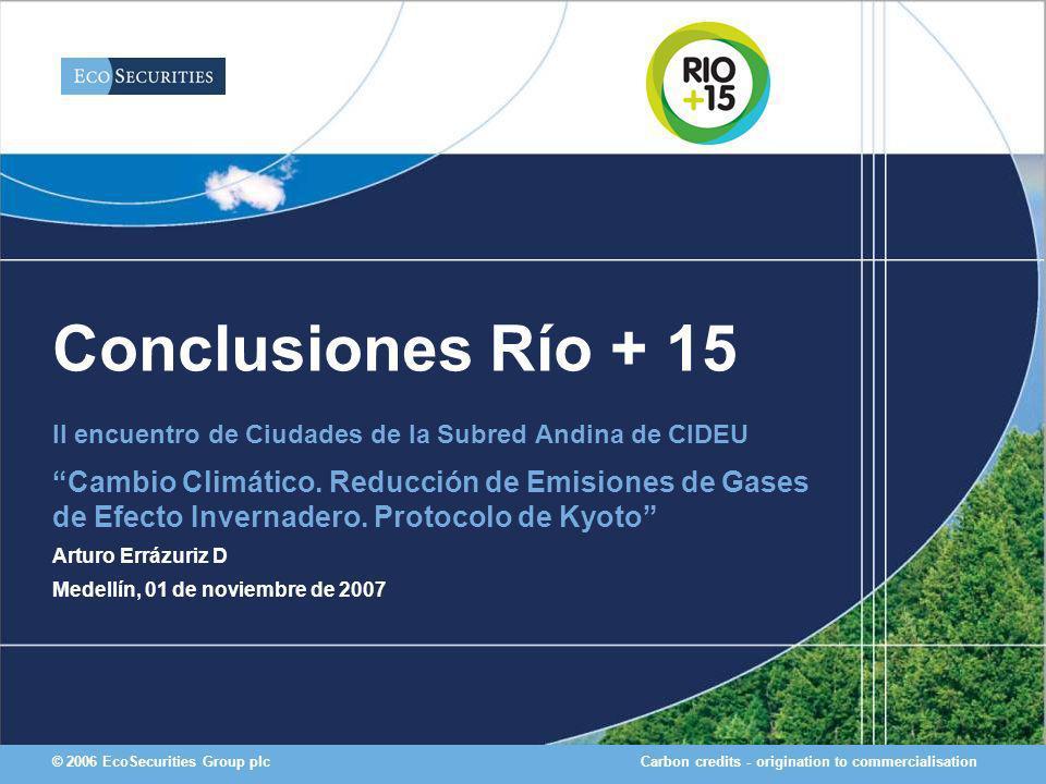 Carbon credits - origination to commercialisation© 2006 EcoSecurities Group plc Conclusiones Río + 15 II encuentro de Ciudades de la Subred Andina de