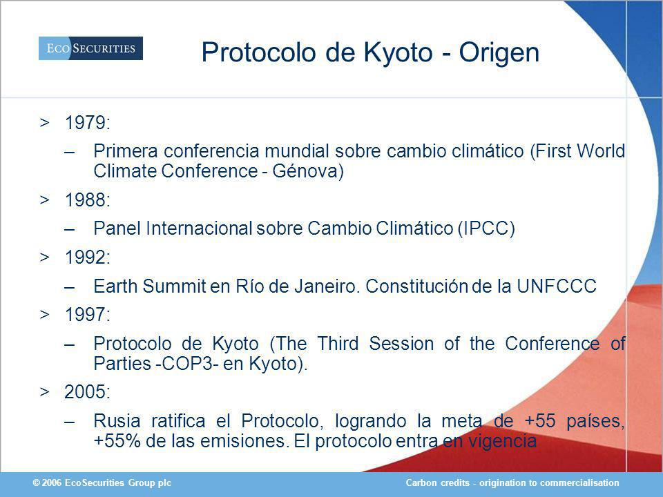Carbon credits - origination to commercialisation© 2006 EcoSecurities Group plc Protocolo de Kyoto - Origen >1979: –Primera conferencia mundial sobre cambio climático (First World Climate Conference - Génova) >1988: –Panel Internacional sobre Cambio Climático (IPCC) >1992: –Earth Summit en Río de Janeiro.