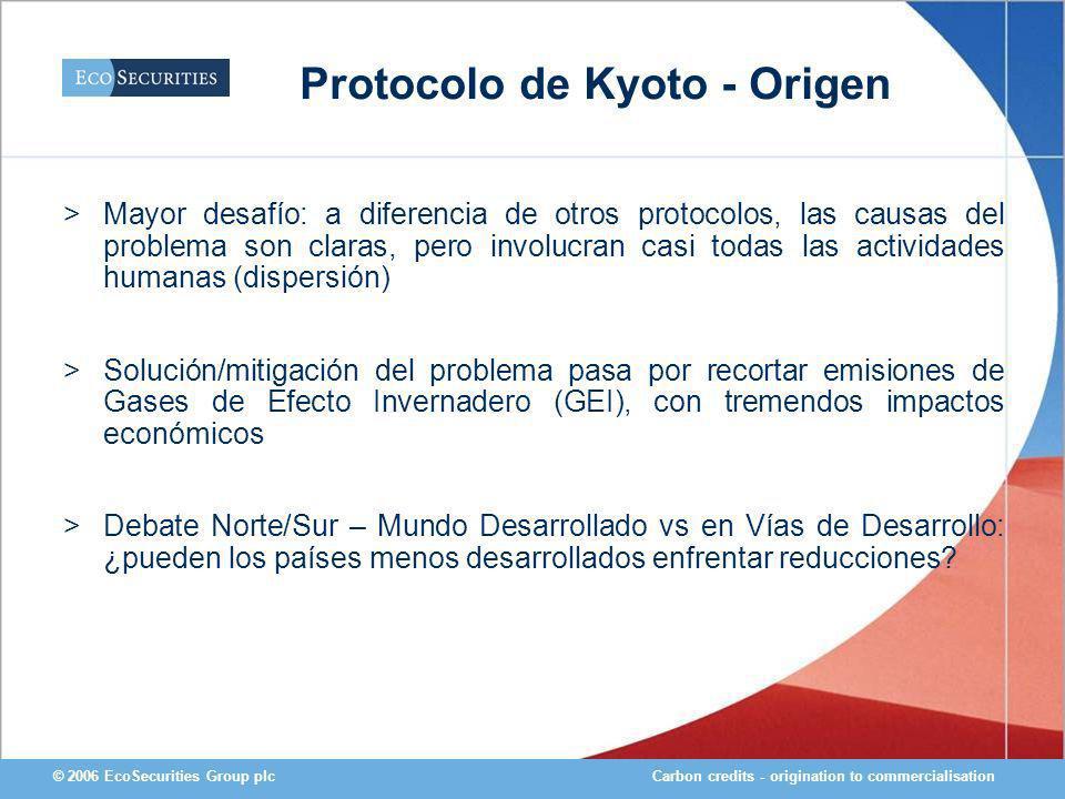 Carbon credits - origination to commercialisation© 2006 EcoSecurities Group plc Protocolo de Kyoto - Origen >Mayor desafío: a diferencia de otros prot
