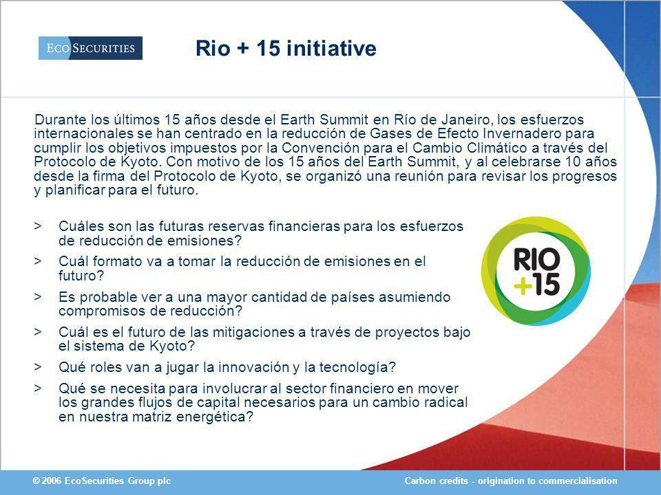 Carbon credits - origination to commercialisation© 2006 EcoSecurities Group plc Rio + 15 initiative >Cuáles son las futuras reservas financieras para los esfuerzos de reducción de emisiones.