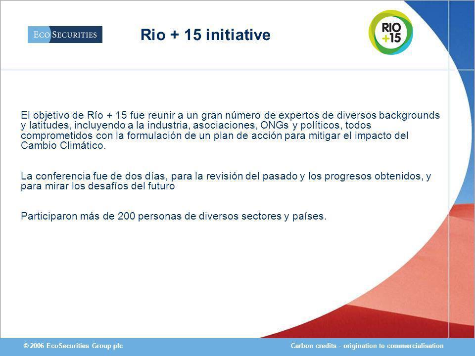 Carbon credits - origination to commercialisation© 2006 EcoSecurities Group plc El objetivo de Río + 15 fue reunir a un gran número de expertos de div