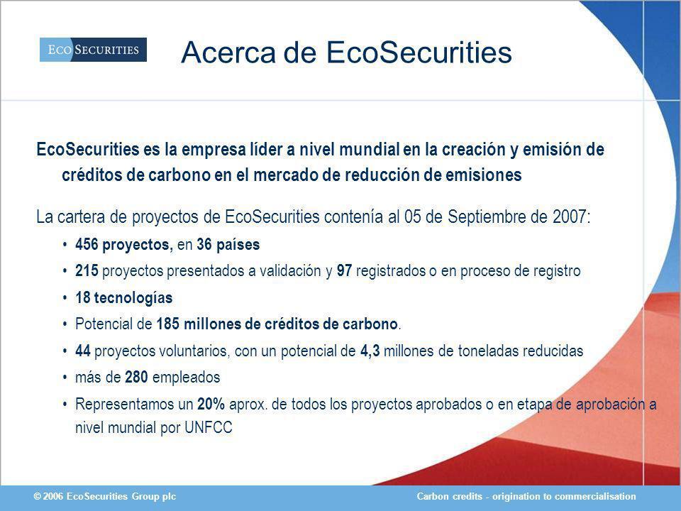 Carbon credits - origination to commercialisation© 2006 EcoSecurities Group plc Acerca de EcoSecurities EcoSecurities es la empresa líder a nivel mundial en la creación y emisión de créditos de carbono en el mercado de reducción de emisiones La cartera de proyectos de EcoSecurities contenía al 05 de Septiembre de 2007: 456 proyectos, en 36 países 215 proyectos presentados a validación y 97 registrados o en proceso de registro 18 tecnologías Potencial de 185 millones de créditos de carbono.