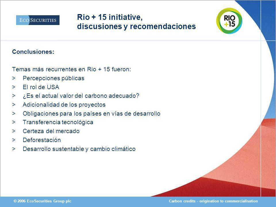 Carbon credits - origination to commercialisation© 2006 EcoSecurities Group plc Conclusiones: Temas más recurrentes en Rio + 15 fueron: >Percepciones públicas >El rol de USA >¿Es el actual valor del carbono adecuado.