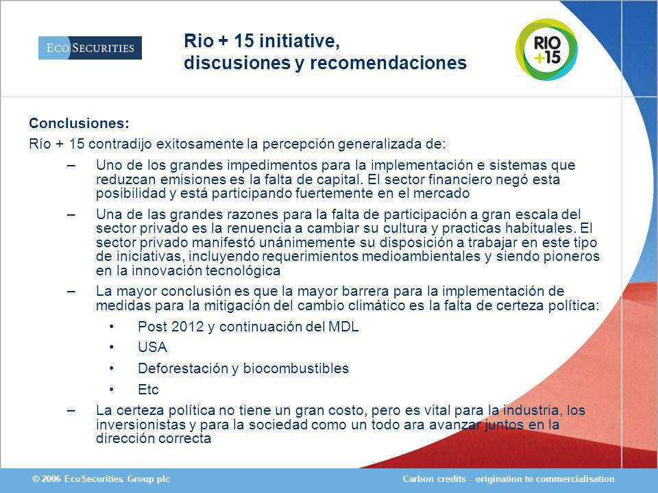 Carbon credits - origination to commercialisation© 2006 EcoSecurities Group plc Conclusiones: Río + 15 contradijo exitosamente la percepción generalizada de: –Uno de los grandes impedimentos para la implementación e sistemas que reduzcan emisiones es la falta de capital.