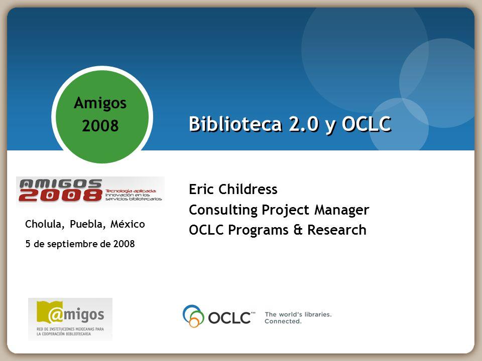 Biblioteca 2.0 y OCLC Eric Childress Consulting Project Manager OCLC Programs & Research Amigos 2008 - Tecnología aplicada: innovación en los servicios bibliotecarios Cholula, Puebla, México 5 de septiembre de 2008 Amigos 2008