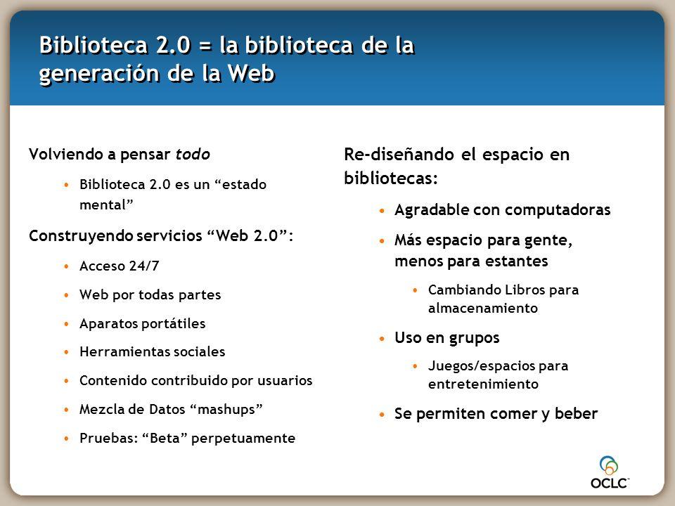 Biblioteca 2.0 = la biblioteca de la generación de la Web Volviendo a pensar todo Biblioteca 2.0 es un estado mental Construyendo servicios Web 2.0: Acceso 24/7 Web por todas partes Aparatos portátiles Herramientas sociales Contenido contribuido por usuarios Mezcla de Datos mashups Pruebas: Beta perpetuamente Re-diseñando el espacio en bibliotecas: Agradable con computadoras Más espacio para gente, menos para estantes Cambiando Libros para almacenamiento Uso en grupos Juegos/espacios para entretenimiento Se permiten comer y beber
