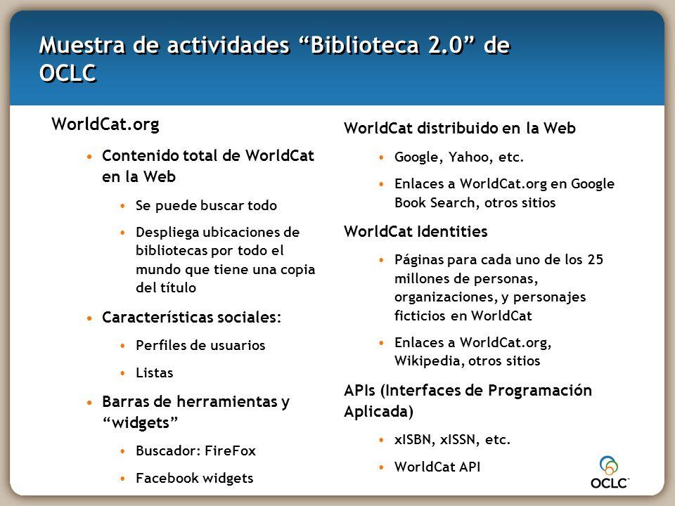 Muestra de actividades Biblioteca 2.0 de OCLC WorldCat.org Contenido total de WorldCat en la Web Se puede buscar todo Despliega ubicaciones de bibliotecas por todo el mundo que tiene una copia del título Características sociales: Perfiles de usuarios Listas Barras de herramientas y widgets Buscador: FireFox Facebook widgets WorldCat distribuido en la Web Google, Yahoo, etc.