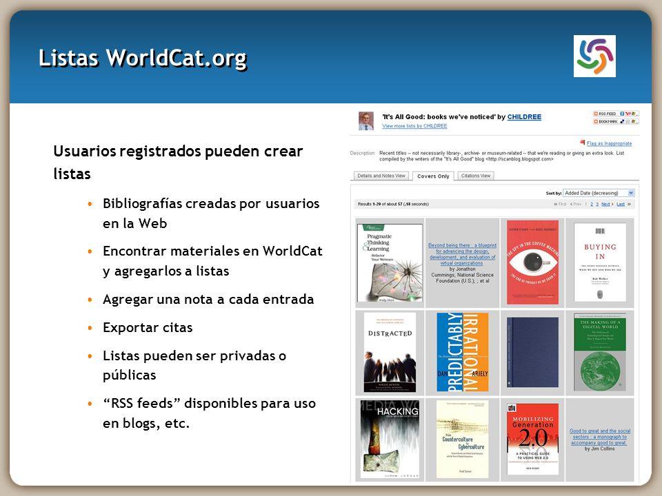 Listas WorldCat.org Usuarios registrados pueden crear listas Bibliografías creadas por usuarios en la Web Encontrar materiales en WorldCat y agregarlos a listas Agregar una nota a cada entrada Exportar citas Listas pueden ser privadas o públicas RSS feeds disponibles para uso en blogs, etc.