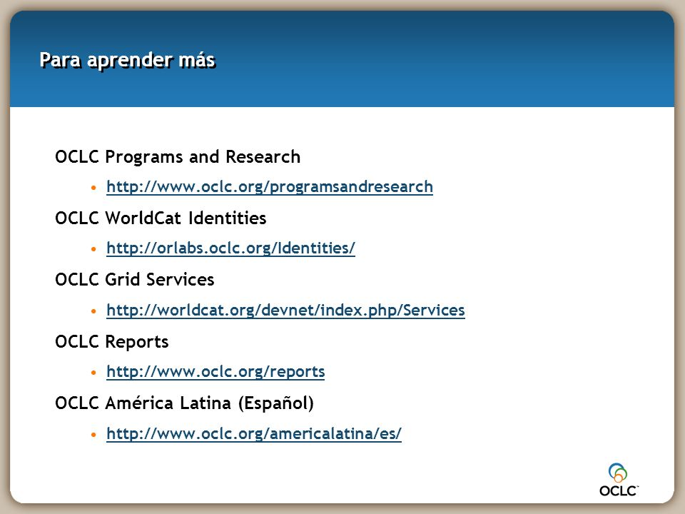 Para aprender más OCLC Programs and Research http://www.oclc.org/programsandresearch OCLC WorldCat Identities http://orlabs.oclc.org/Identities/ OCLC Grid Services http://worldcat.org/devnet/index.php/Services OCLC Reports http://www.oclc.org/reports OCLC América Latina (Español) http://www.oclc.org/americalatina/es/