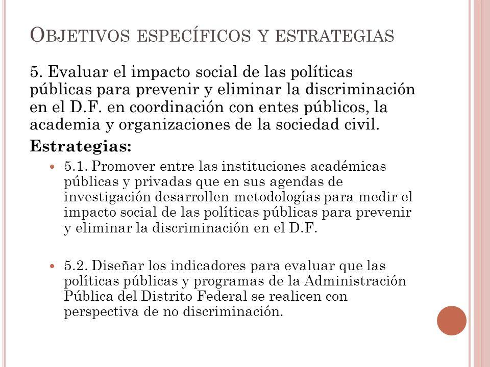 5. Evaluar el impacto social de las políticas públicas para prevenir y eliminar la discriminación en el D.F. en coordinación con entes públicos, la ac