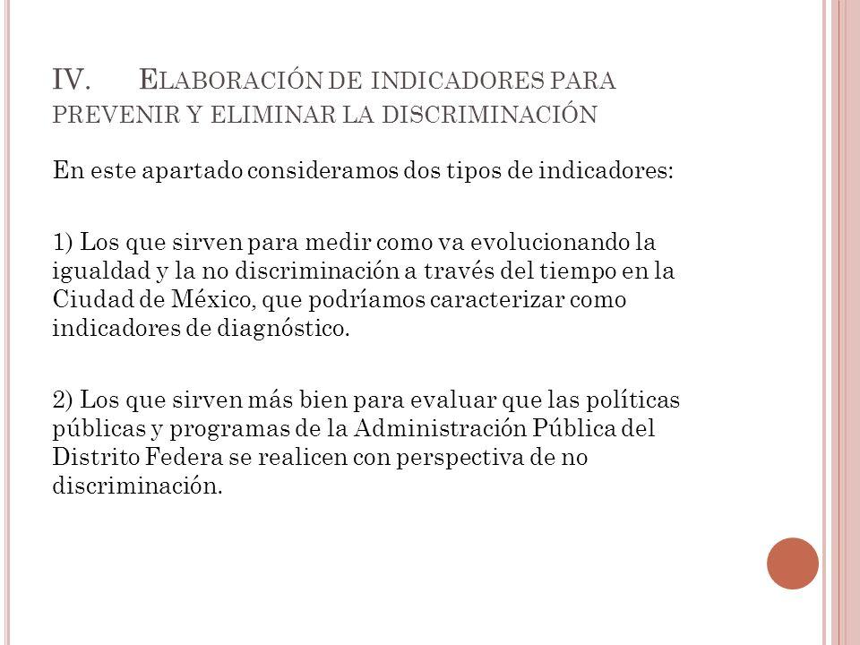 IV.E LABORACIÓN DE INDICADORES PARA PREVENIR Y ELIMINAR LA DISCRIMINACIÓN En este apartado consideramos dos tipos de indicadores: 1) Los que sirven para medir como va evolucionando la igualdad y la no discriminación a través del tiempo en la Ciudad de México, que podríamos caracterizar como indicadores de diagnóstico.