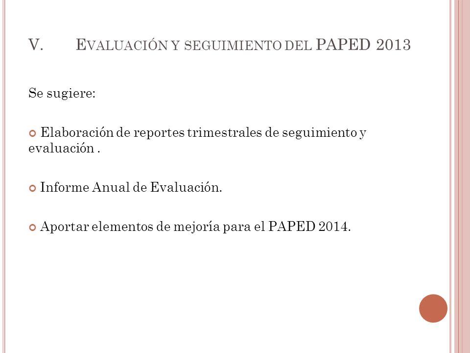 V.E VALUACIÓN Y SEGUIMIENTO DEL PAPED 2013 Se sugiere: Elaboración de reportes trimestrales de seguimiento y evaluación.