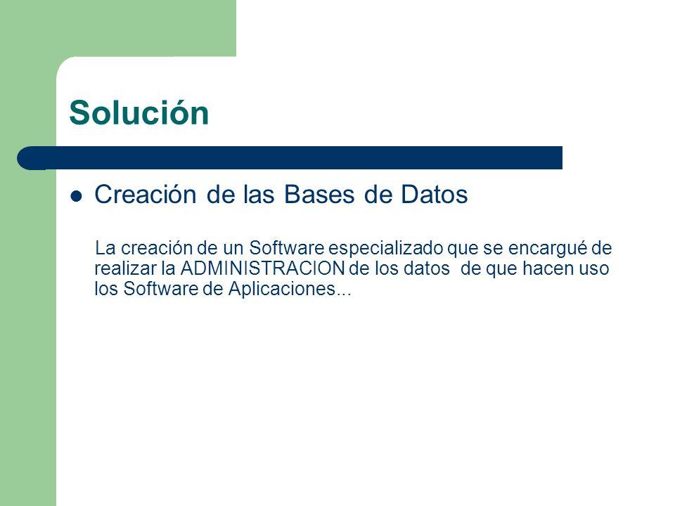 Solución Creación de las Bases de Datos La creación de un Software especializado que se encargué de realizar la ADMINISTRACION de los datos de que hac