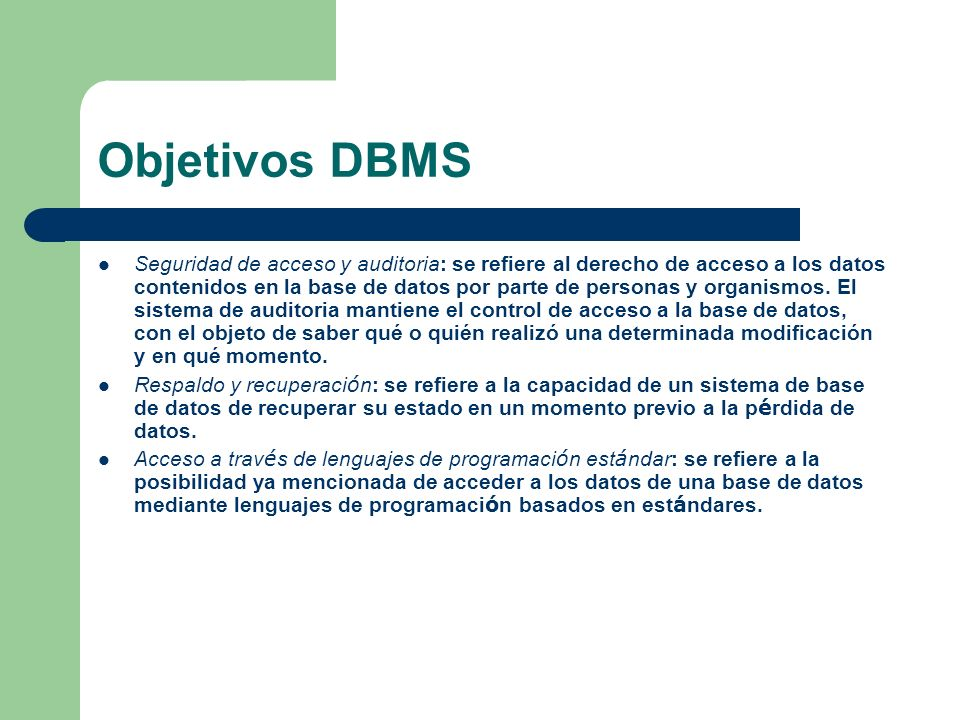 Objetivos DBMS Seguridad de acceso y auditoria: se refiere al derecho de acceso a los datos contenidos en la base de datos por parte de personas y org