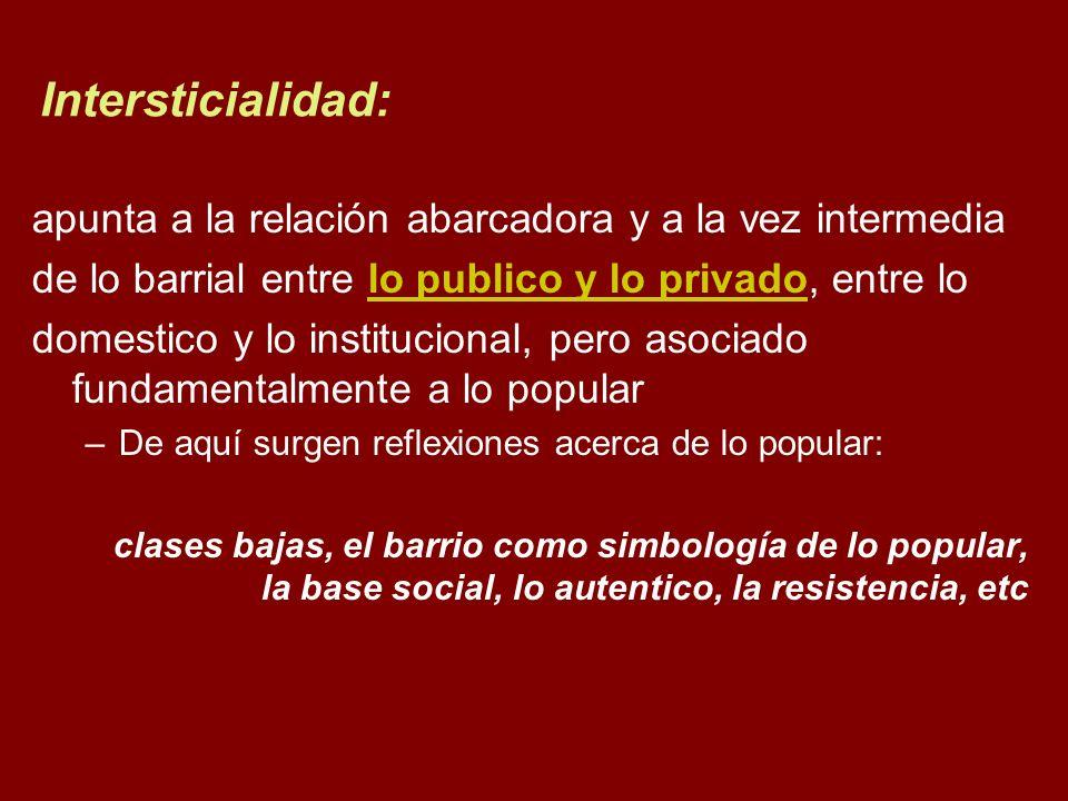 Intersticialidad: apunta a la relación abarcadora y a la vez intermedia de lo barrial entre lo publico y lo privado, entre lo domestico y lo instituci