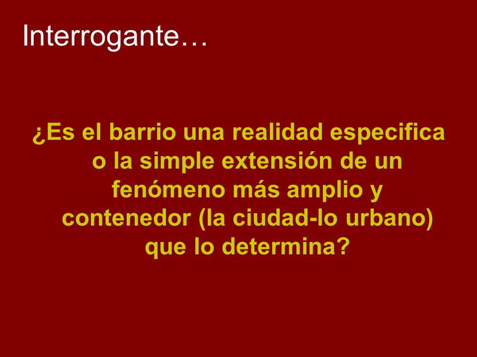 Interrogante… ¿Es el barrio una realidad especifica o la simple extensión de un fenómeno más amplio y contenedor (la ciudad-lo urbano) que lo determin