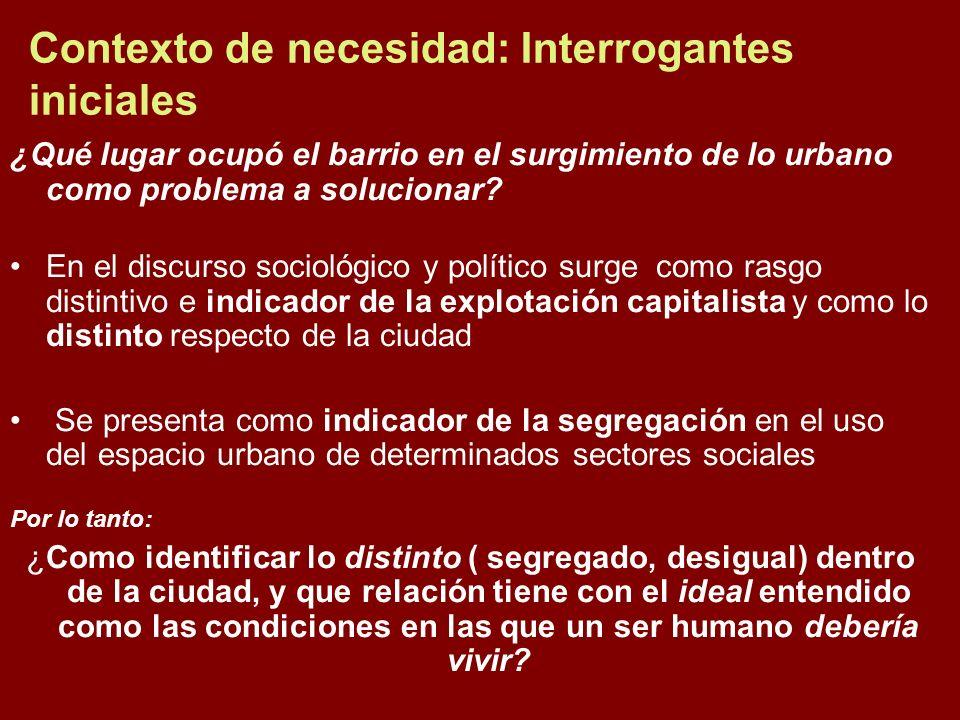 Contexto de necesidad: Interrogantes iniciales ¿Qué lugar ocupó el barrio en el surgimiento de lo urbano como problema a solucionar? En el discurso so