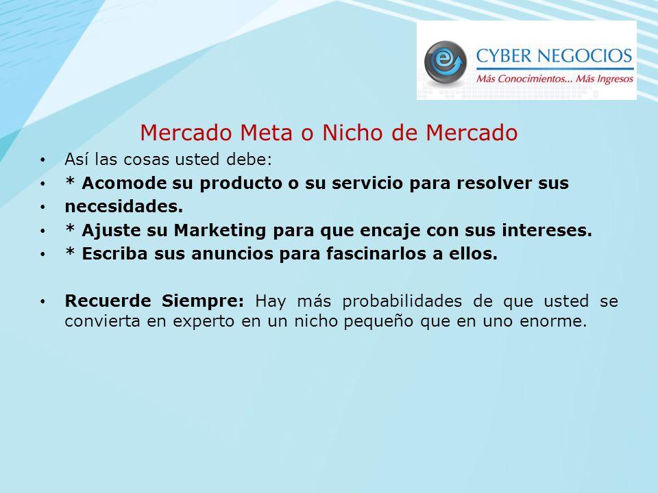 Mercado Meta o Nicho de Mercado Qué es? Identifique a su cliente Ideal Enfóquese en él. Resuelva una necesidad o problema específico. Quien quiere ven