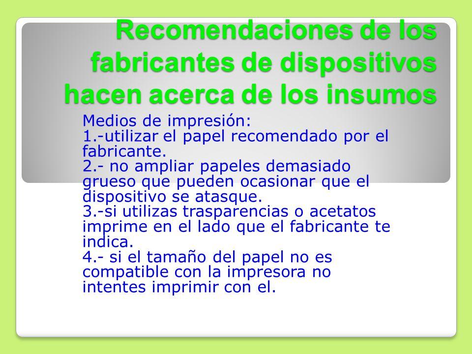 Recomendaciones de los fabricantes de dispositivos hacen acerca de los insumos Medios de impresión: 1.-utilizar el papel recomendado por el fabricante