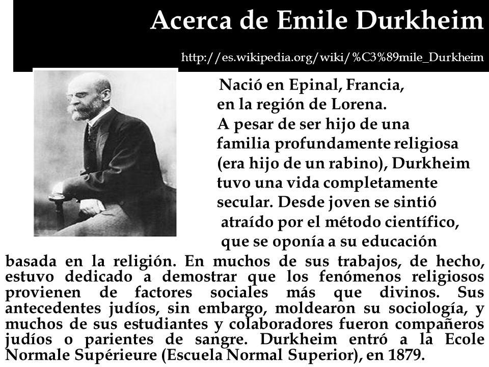 Acerca de Emile Durkheim http://es.wikipedia.org/wiki/%C3%89mile_Durkheim Nació en Epinal, Francia, en la región de Lorena. A pesar de ser hijo de una
