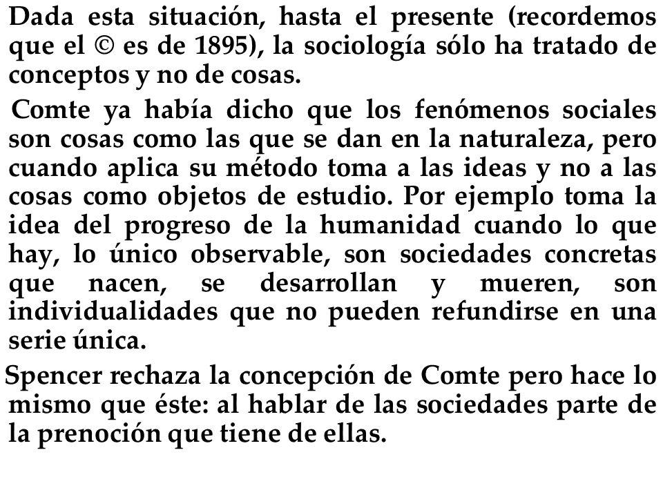 Dada esta situación, hasta el presente (recordemos que el © es de 1895), la sociología sólo ha tratado de conceptos y no de cosas. Comte ya había dich