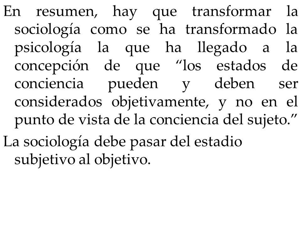 En resumen, hay que transformar la sociología como se ha transformado la psicología la que ha llegado a la concepción de que los estados de conciencia