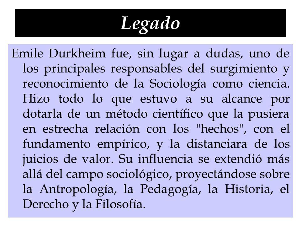 Legado Emile Durkheim fue, sin lugar a dudas, uno de los principales responsables del surgimiento y reconocimiento de la Sociología como ciencia. Hizo