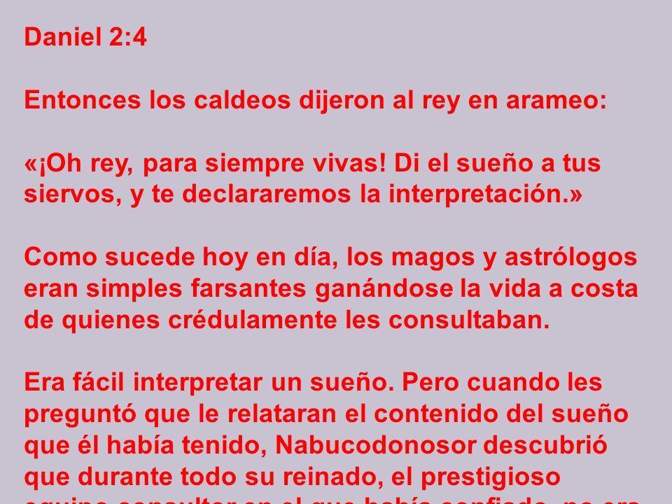 Daniel 2:4 Entonces los caldeos dijeron al rey en arameo: «¡Oh rey, para siempre vivas.