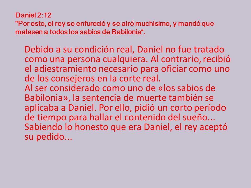 Daniel 2:12 Por esto, el rey se enfureció y se airó muchísimo, y mandó que matasen a todos los sabios de Babilonia.