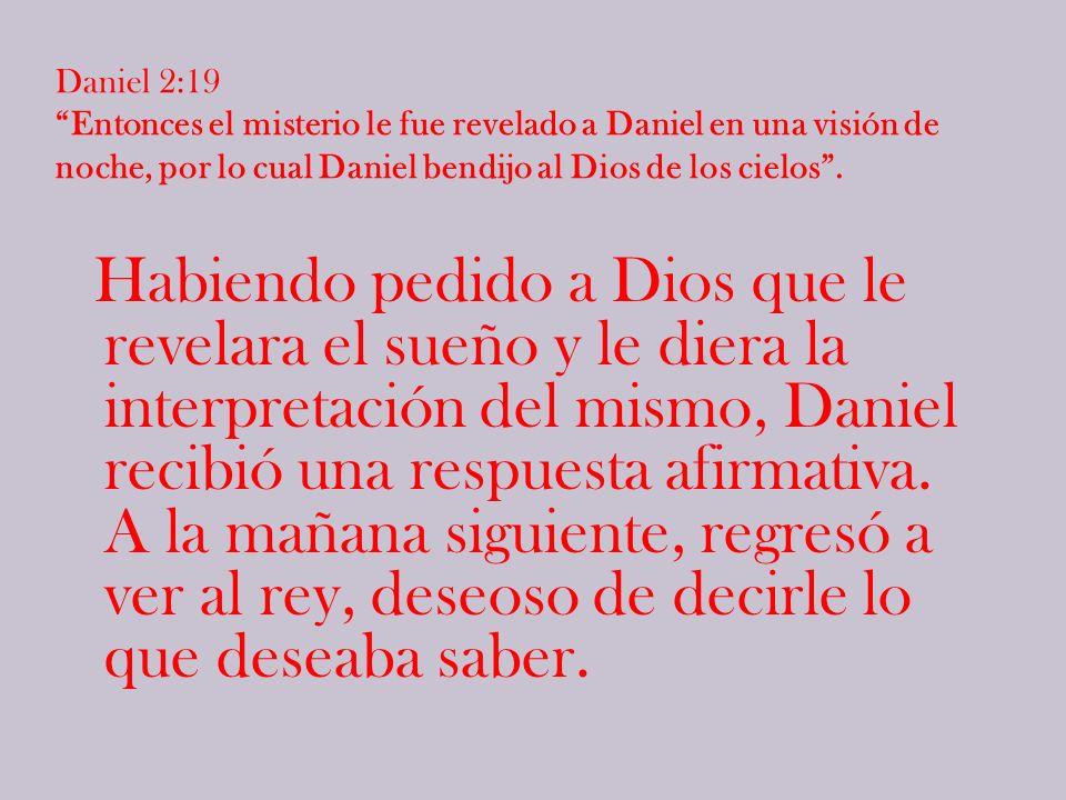 Daniel 2:19 Entonces el misterio le fue revelado a Daniel en una visión de noche, por lo cual Daniel bendijo al Dios de los cielos.