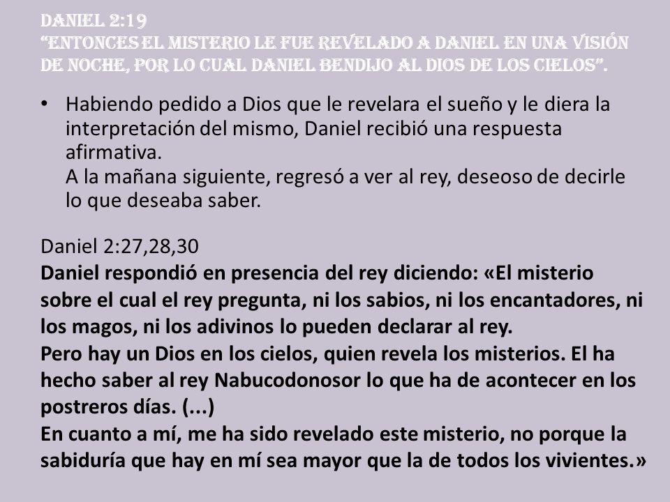 Daniel 2:19 Entonces el misterio le fue revelado a Daniel en una visión de noche, por lo cual Daniel bendijo al Dios de los cielos. H abiendo pedido a