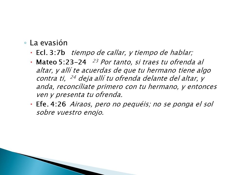 La evasión Ecl. 3:7b tiempo de callar, y tiempo de hablar; Mateo 5:23-24 23 Por tanto, si traes tu ofrenda al altar, y allí te acuerdas de que tu herm