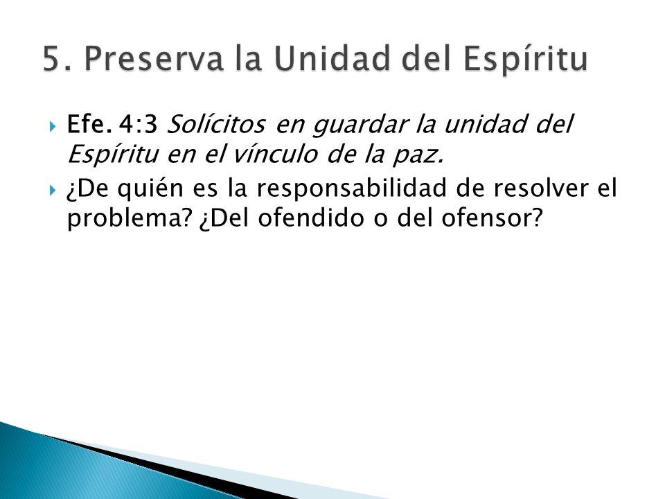 Efe. 4:3 Solícitos en guardar la unidad del Espíritu en el vínculo de la paz. ¿De quién es la responsabilidad de resolver el problema? ¿Del ofendido o