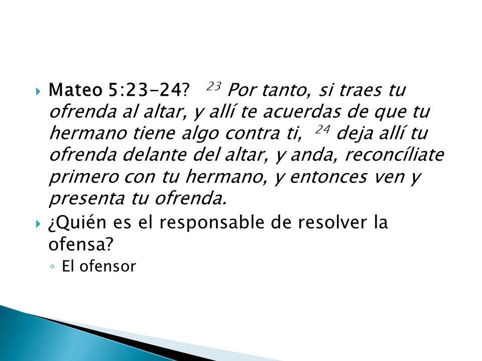 Mateo 5:23-24? 23 Por tanto, si traes tu ofrenda al altar, y allí te acuerdas de que tu hermano tiene algo contra ti, 24 deja allí tu ofrenda delante