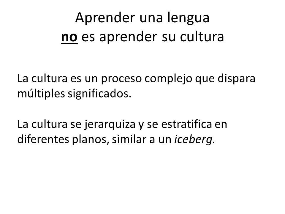 Aprender una lengua no es aprender su cultura La cultura es un proceso complejo que dispara múltiples significados. La cultura se jerarquiza y se estr