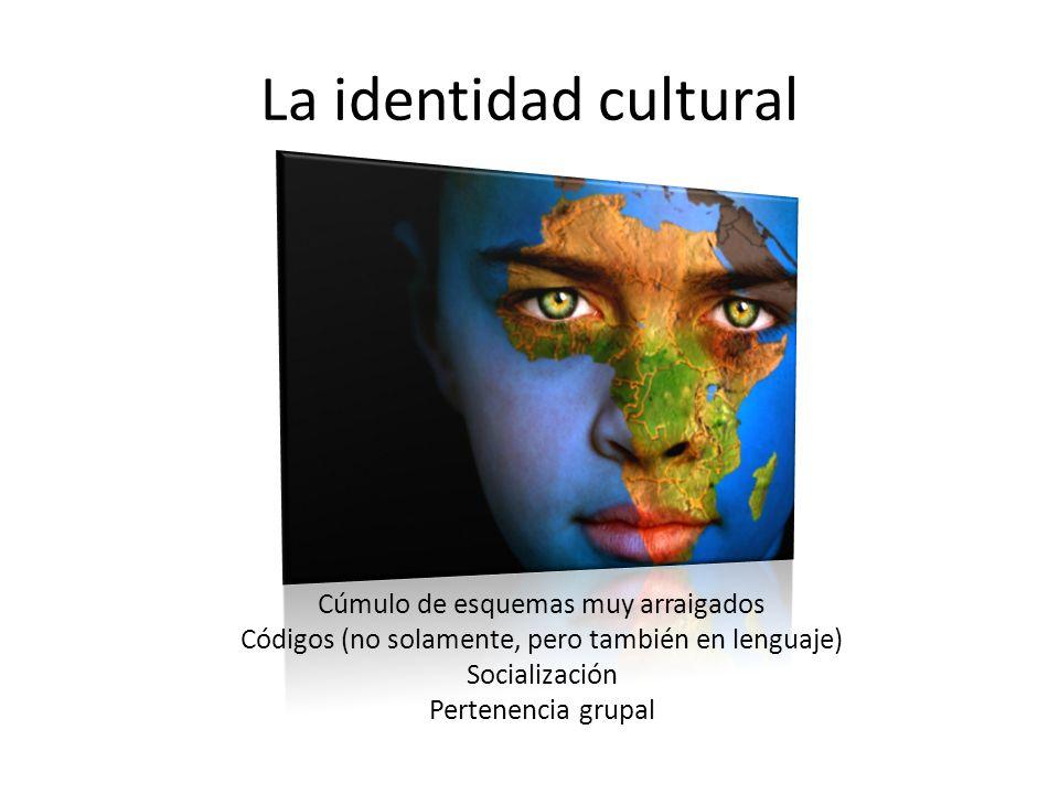 La identidad cultural Cúmulo de esquemas muy arraigados Códigos (no solamente, pero también en lenguaje) Socialización Pertenencia grupal