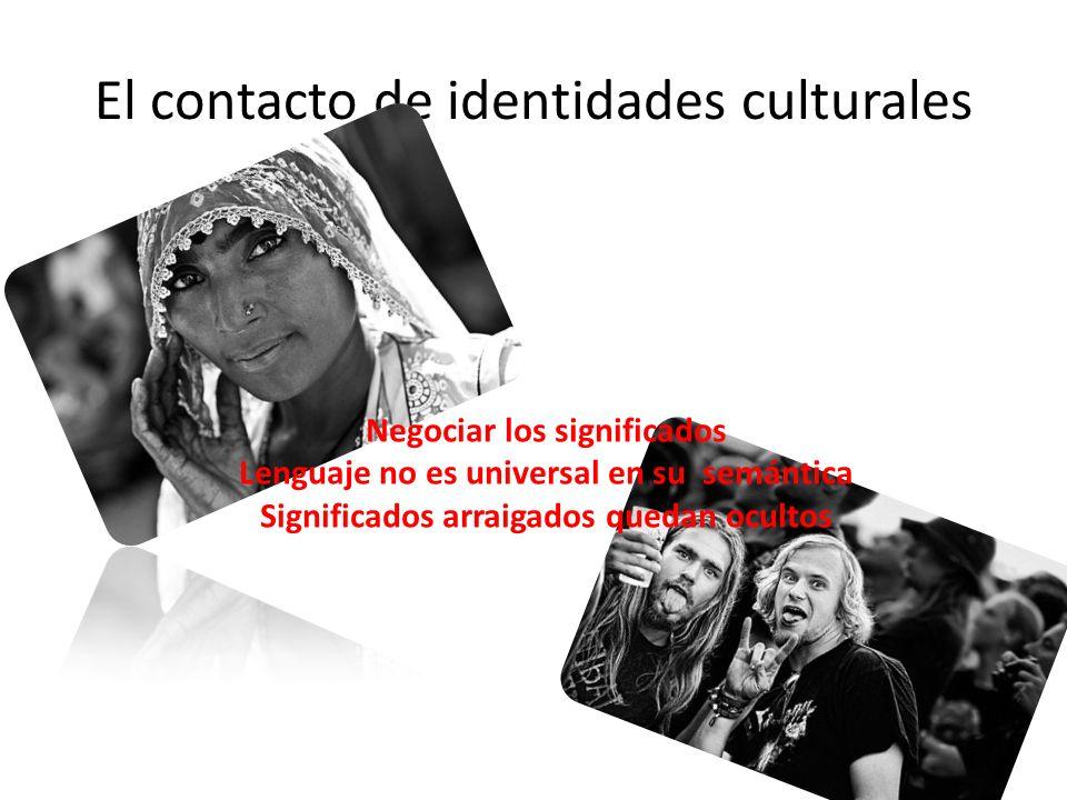 El contacto de identidades culturales Negociar los significados Lenguaje no es universal en su semántica Significados arraigados quedan ocultos