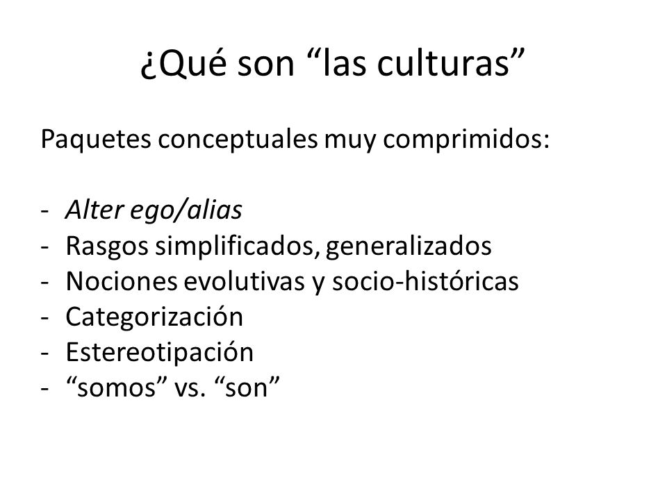 ¿Qué son las culturas Paquetes conceptuales muy comprimidos: -Alter ego/alias -Rasgos simplificados, generalizados -Nociones evolutivas y socio-histór