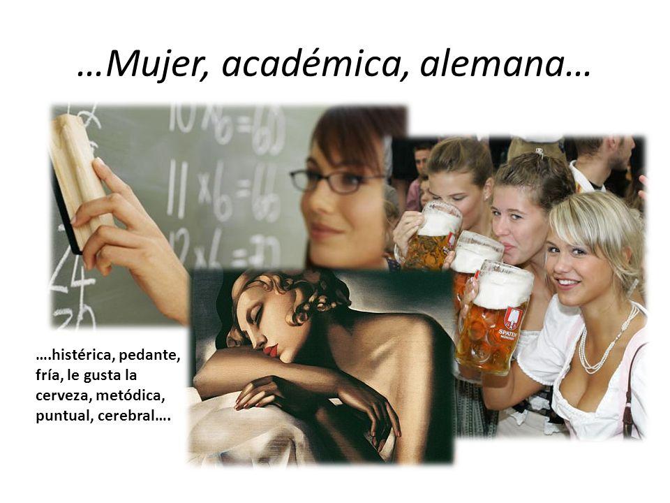 …Mujer, académica, alemana… ….histérica, pedante, fría, le gusta la cerveza, metódica, puntual, cerebral….
