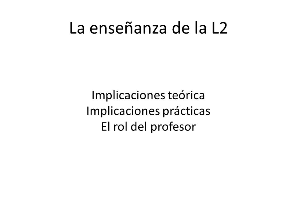 La enseñanza de la L2 Implicaciones teórica Implicaciones prácticas El rol del profesor