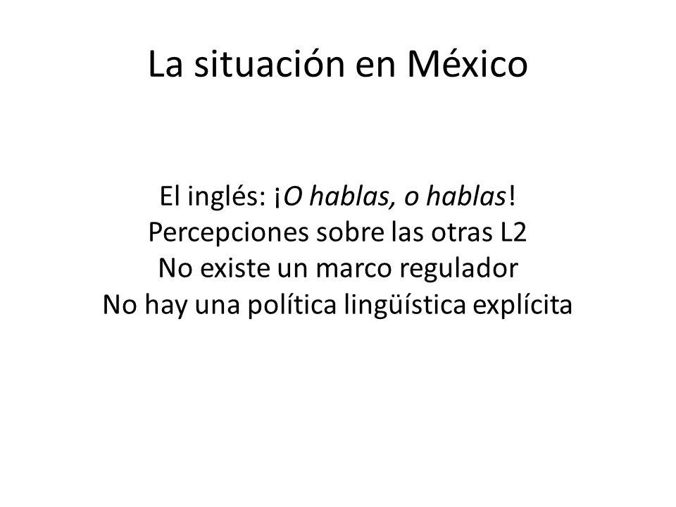 La situación en México El inglés: ¡O hablas, o hablas! Percepciones sobre las otras L2 No existe un marco regulador No hay una política lingüística ex