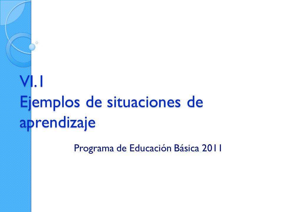 VI.1 Ejemplos de situaciones de aprendizaje Programa de Educación Básica 2011