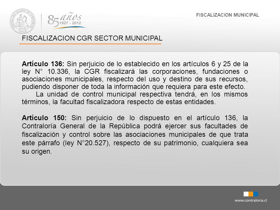 FISCALIZACION MUNICIPAL FISCALIZACION CGR SECTOR MUNICIPAL Artículo 136: Sin perjuicio de lo establecido en los artículos 6 y 25 de la ley N° 10.336,