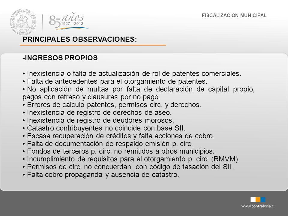 FISCALIZACION MUNICIPAL PRINCIPALES OBSERVACIONES: -INGRESOS PROPIOS Inexistencia o falta de actualización de rol de patentes comerciales. Falta de an