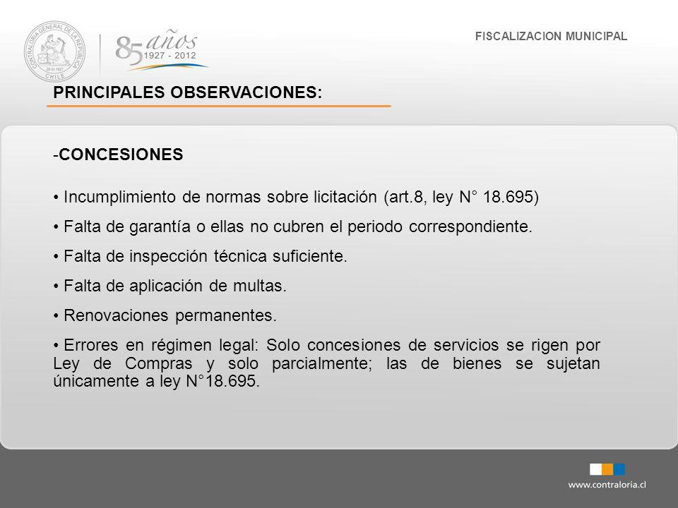 FISCALIZACION MUNICIPAL PRINCIPALES OBSERVACIONES: -CONCESIONES Incumplimiento de normas sobre licitación (art.8, ley N° 18.695) Falta de garantía o e