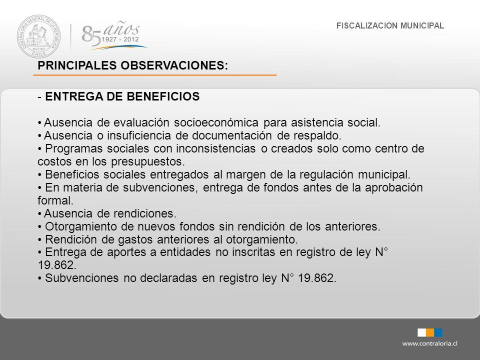 FISCALIZACION MUNICIPAL PRINCIPALES OBSERVACIONES: - ENTREGA DE BENEFICIOS Ausencia de evaluación socioeconómica para asistencia social. Ausencia o in