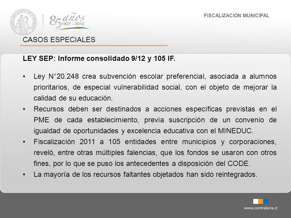FISCALIZACION MUNICIPAL CASOS ESPECIALES LEY SEP: Informe consolidado 9/12 y 105 IF. Ley N°20.248 crea subvención escolar preferencial, asociada a alu