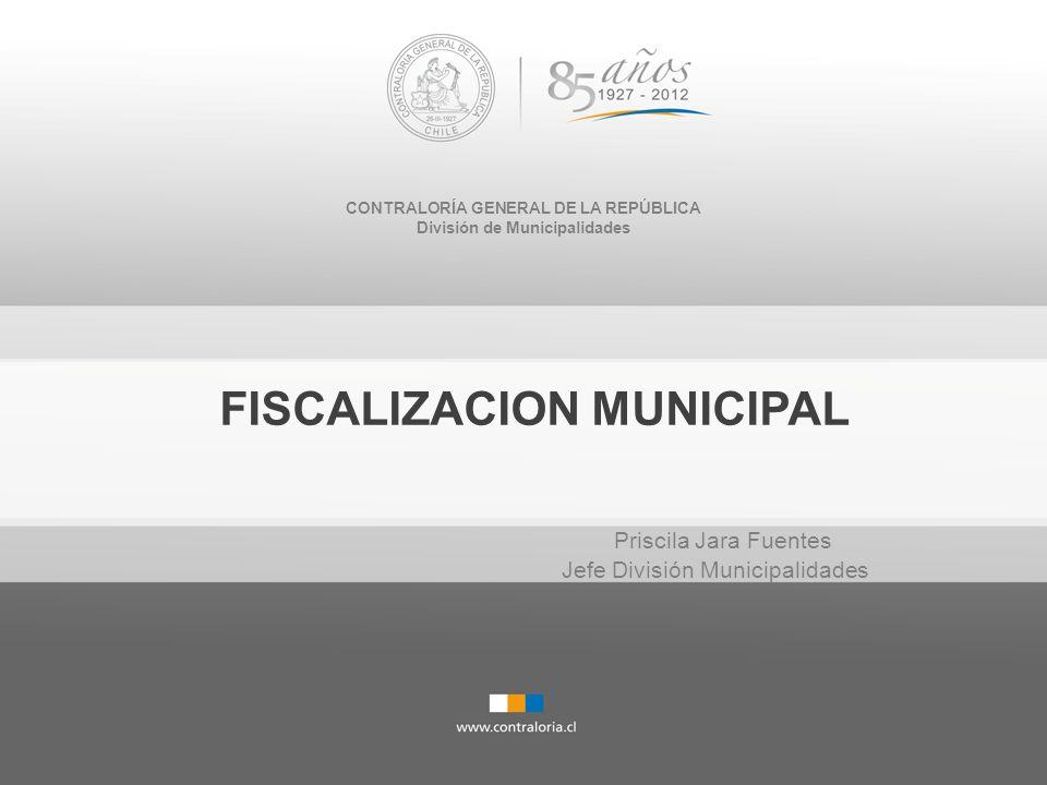 CONTRALORÍA GENERAL DE LA REPÚBLICA División de Municipalidades FISCALIZACION MUNICIPAL Priscila Jara Fuentes Jefe División Municipalidades